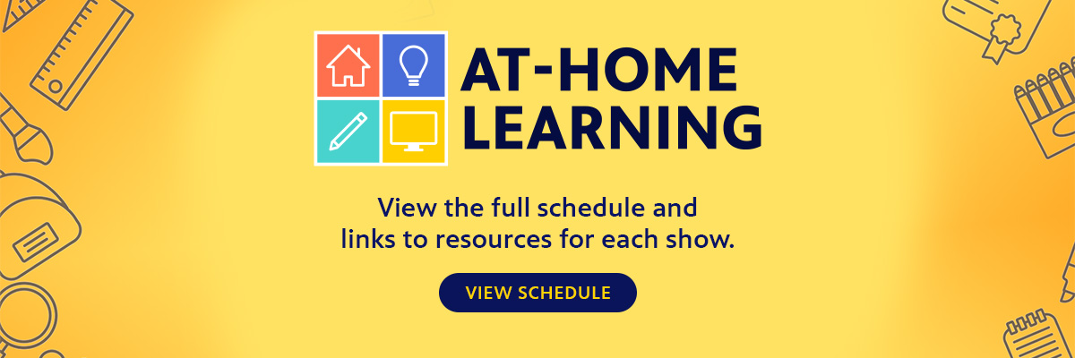 Yellow banner with the words 'At Home Learning'. 'Access the fullschedule and links to resources for each show.' Click on banner to go to at home resources page.
